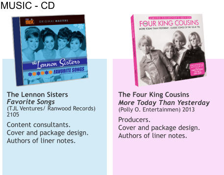 MUSIC - CD The Lennon Sisters Favorite Songs (TJL Ventures/ Ranwood Records) 2105  Content consultants.  Cover and package design. Authors of liner notes.   The Four King Cousins More Today Than Yesterday   (Polly O. Entertainmen) 2013  Producers.  Cover and package design.  Authors of liner notes.